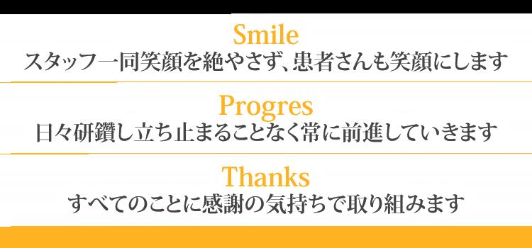 【Smile】スタッフ一同笑顔を絶やさず、患者さんも笑顔にします 【Progress】 日々研鑽し立ち止まることなく常に前進していきます 【Thanks】  すべてのことに感謝の気持ちで取り組みます